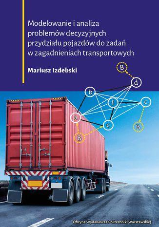 Okładka książki Modelowanie i analiza problemów decyzyjnych przydziału pojazdów do zadań w zagadnieniach transportowych