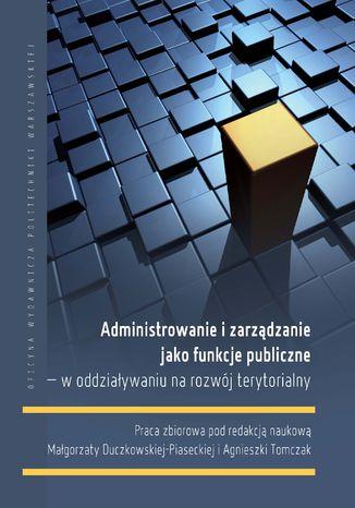 Okładka książki Administrowanie i zarządzanie jako funkcje publiczne - w oddziaływaniu na rozwój terytorialny