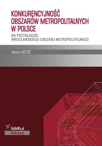 Okładka książki Konkurencyjność obszarów metropolitalnych w Polsce - na przykładzie wrocławskiego obszaru metropolitalnego