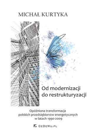 Okładka książki/ebooka Od restrukturyzacji do modernizacji. Opóźniona transformacja polskich przedsiębiorstw energetycznych w latach 1990-2009