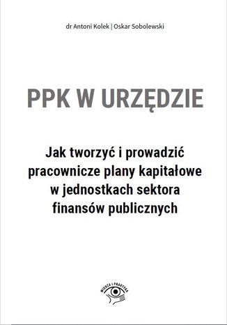 Okładka książki/ebooka PPK w urzędzie. Jak tworzyć i prowadzić pracownicze plany kapitałowe w jednostkach sektora finansów publicznych