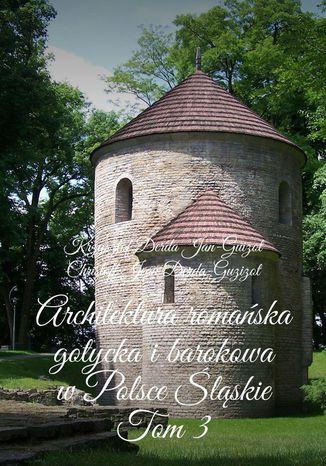 Okładka książki Architektura romańska, gotycka ibarokowa wPolsce.  Województwo śląskie. Tom 3