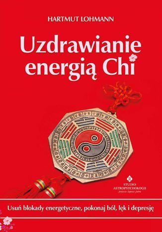 Okładka książki Uzdrawianie energią Chi. Usuń blokady energetyczne, pokonaj ból, lęk i depresję
