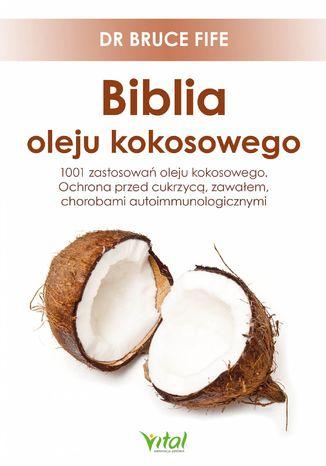 Okładka książki/ebooka Biblia oleju kokosowego. 1001 zastosowań oleju kokosowego. Ochrona przed cukrzycą, zawałem, chorobami autoimmunologicznymi
