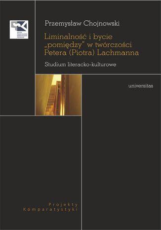Okładka książki Liminalność i bycie 'pomiędzy' w twórczości Petera (Piotra) Lachmanna. Studium literacko-kulturowe