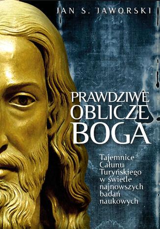 Okładka książki Prawdziwe oblicze Boga. Tajemnice Całunu Turyńskiego w świetle najnowszych badań naukowych