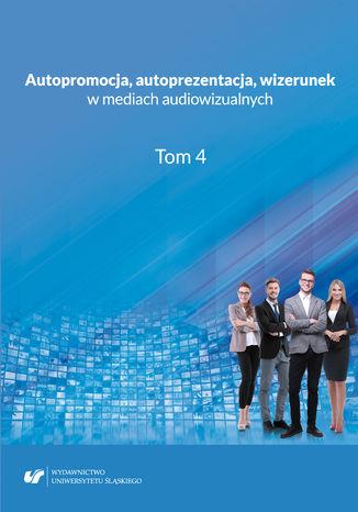 Okładka książki Autopromocja, autoprezentacja, wizerunek w mediach audiowizualnych. T. 4