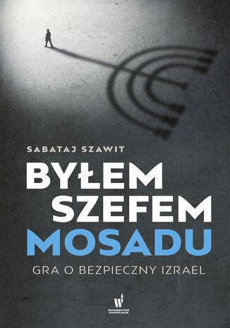 Okładka książki/ebooka Byłem szefem Mosadu. Gra o bezpieczny Izrael