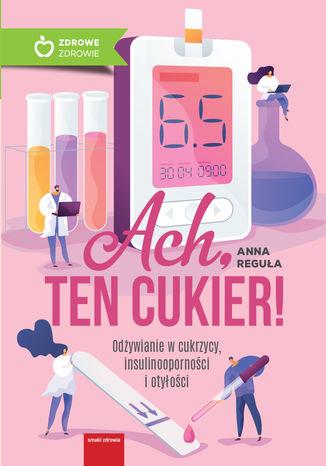 Okładka książki Ach, ten cukier! Odżywianie w cukrzycy, insulinooporności i otyłości