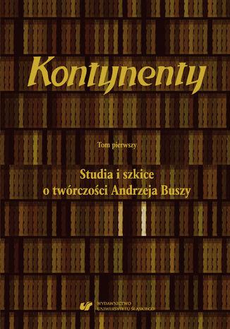 Okładka książki Kontynenty. T. 1: Studia i szkice o twórczości Andrzeja Buszy
