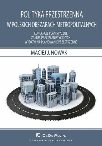 Okładka książki/ebooka Polityka przestrzenna w polskich obszarach metropolitarnych. Koncepcje planistyczne. Zakres prac planistycznych. Wydatki na planowanie przestrzenne