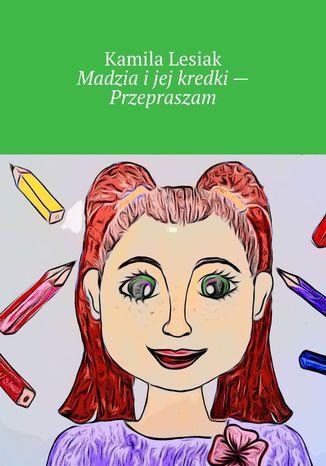 Okładka książki Madzia ijej kredki-- Przepraszam