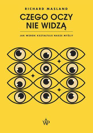 Okładka książki Czego oczy nie widzą. Jak wzrok kształtuje nasze myśli