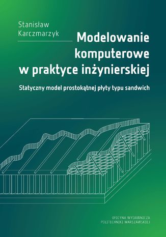 Okładka książki/ebooka Modelowanie komputerowe w praktyce inżynierskiej. Statyczny model prostokątnej płyty typu sandwich