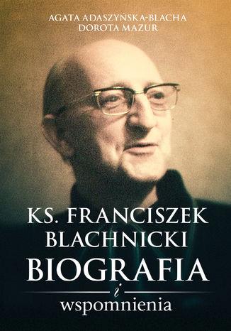 Okładka książki Ks. Franciszek Blachnicki. Biografia i wspomnienia