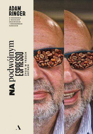 Okładka książki Na podwójnym espresso. Adam Ringer w rozmowie z Maciejem Drzewickim i Grzegorzem Kubickim