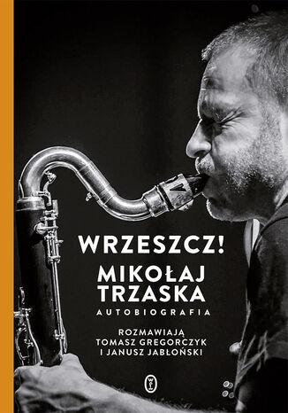 Okładka książki Wrzeszcz!. Mikołaj Trzaska autobiografia