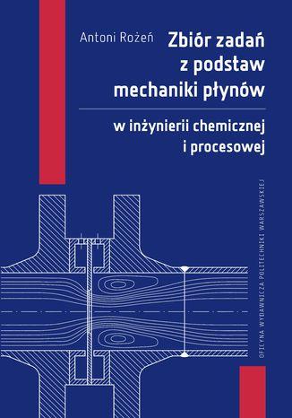 Okładka książki/ebooka Zbiór zadań z podstaw mechaniki płynów w inżynierii chemicznej i procesowej