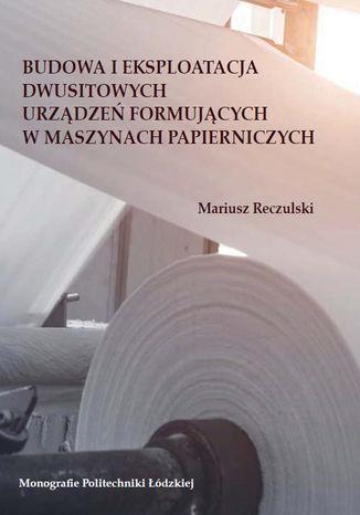 Okładka książki Budowa i eksploatacja dwusitowych urządzeń formujących w maszynach papierniczych