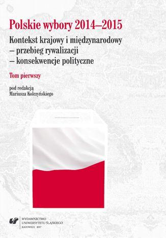 Okładka książki/ebooka Polskie wybory 2014-2015. Kontekst krajowy i międzynarodowy - przebieg rywalizacji - konsekwencje polityczne. T. 1