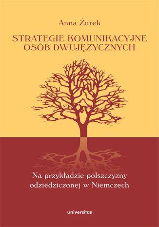 Okładka książki Strategie komunikacyjne osób dwujęzycznych. Na przykładzie polszczyzny odziedziczonej w Niemczech