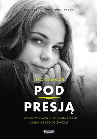 Okładka książki Pod presją. Twarzą w twarz z epidemią stresu i lęku wśród dziewcząt