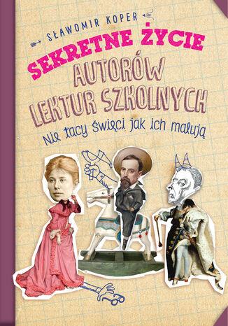 Okładka książki Sekretne życie autorów lektur szkolnych. Nie tacy święci jak ich malują