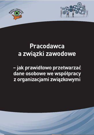 Okładka książki Pracodawca a związki zawodowe - jak prawidłowo przetwarzać dane osobowe we współpracy z organizacjami związkowymi