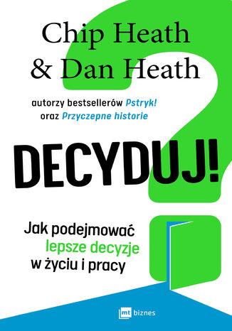Okładka książki Decyduj! Jak podejmować lepsze decyzje w życiu i pracy