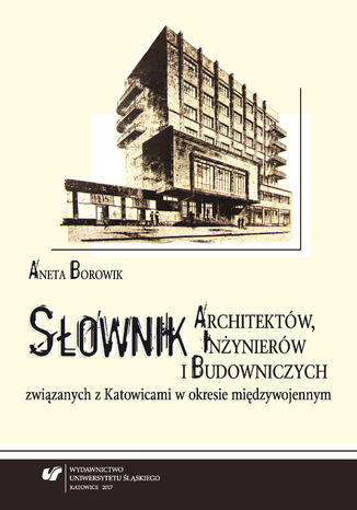 Okładka książki/ebooka Słownik architektów, inżynierów i budowniczych związanych z Katowicami w okresie międzywojennym. Wyd. 2