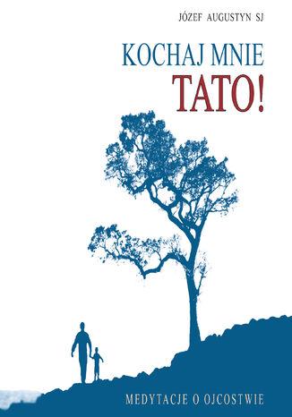 Okładka książki/ebooka Kochaj mnie tato!. Medytacje o ojcostwie
