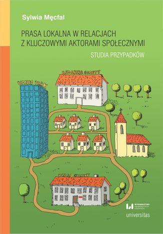 Okładka książki Prasa lokalna w relacjach z kluczowymi aktorami społecznymi. Studia przypadków