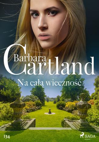 Okładka książki Ponadczasowe historie miłosne Barbary Cartland. Na całą wieczność - Ponadczasowe historie miłosne Barbary Cartland (#134)