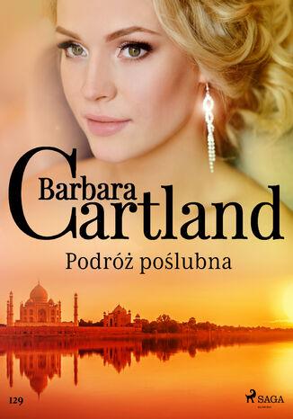 Okładka książki Ponadczasowe historie miłosne Barbary Cartland. Podróż poślubna - Ponadczasowe historie miłosne Barbary Cartland (#129)
