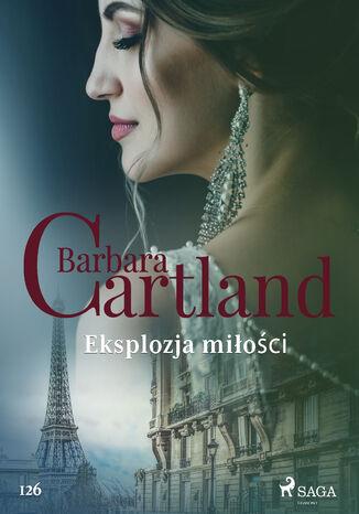 Okładka książki Ponadczasowe historie miłosne Barbary Cartland. Eksplozja miłości - Ponadczasowe historie miłosne Barbary Cartland (#126)
