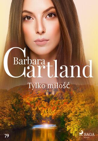 Okładka książki Ponadczasowe historie miłosne Barbary Cartland. Tylko miłość - Ponadczasowe historie miłosne Barbary Cartland (#79)