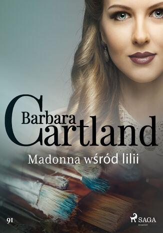 Okładka książki Ponadczasowe historie miłosne Barbary Cartland. Madonna wśród lilii - Ponadczasowe historie miłosne Barbary Cartland (#91)