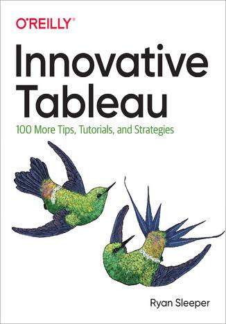 Okładka książki/ebooka Innovative Tableau. 100 More Tips, Tutorials, and Strategies