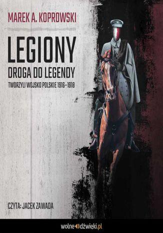 Okładka książki Legiony. Droga do legendy. Tworzyli Wojsko Polskie 1916-1918
