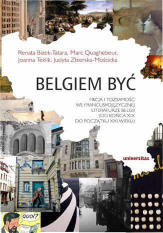 Belgiem być. Fikcja i tożsamość we francuskojęzycznej literaturze Belgii (od końca XIX do początku XXI wieku)