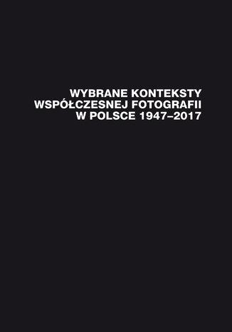 Okładka książki/ebooka Wybrane konteksty współczesnej fotografii w Polsce 1947-2017