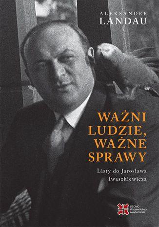 Okładka książki Ważni ludzie,ważne sprawy. Listy do Jarosława Iwaszkiewicza
