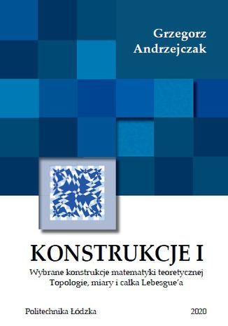 Okładka książki/ebooka Konstrukcje I. Wybrane konstrukcje matematyki teoretycznej. Topologie miary i całki Lebesgue`a