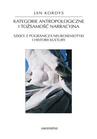 Okładka książki/ebooka Kategorie antropologiczne i tożsamość narracyjna. Szkice z pogranicza neurosemiotyki i historii kultury