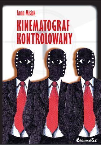 Okładka książki Kinematograf kontrolowany. Cenzura filmowa w kraju socjalistycznym i demokratycznym (PRL i USA). Analiza socjologiczna