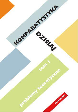 Okładka książki Komparatystyka dzisiaj. Tom 1, Problemy teoretyczne