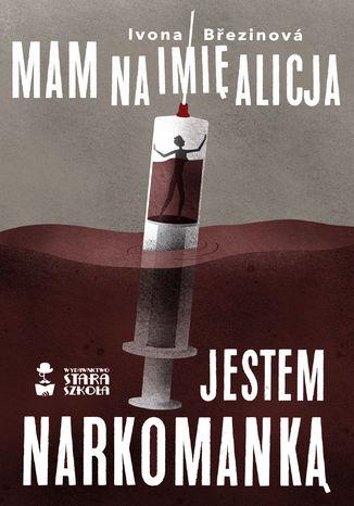 Okładka książki Mam na imię Alicja. Jestem narkomanką
