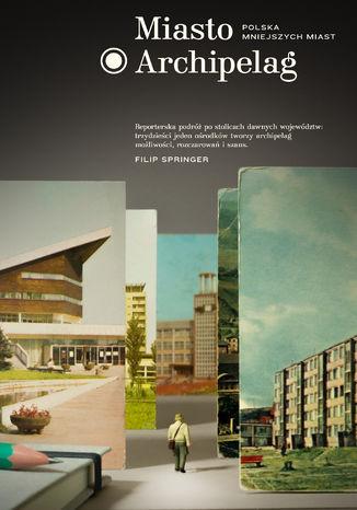 Okładka książki Miasto Archipelag. Polska mniejszych miast