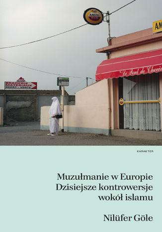 Okładka książki: Muzułmanie w Europie. Dzisiejsze kontrowersje wokół islamu