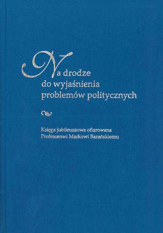 Okładka książki Na drodze do wyjaśnienia problemów politycznych. Księga jubileuszowa ofiarowana Profesorowi Markowi Barańskiemu